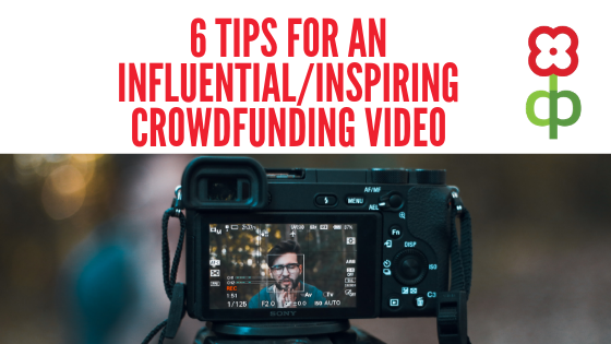 6 Tips for an Influential/Inspiring Crowdfunding Video